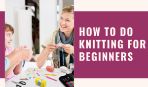 How-To-Do-Knitting-For-Beginners-Step-By-Step